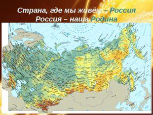 Страна, где мы живём – Россия Россия – наша Родина