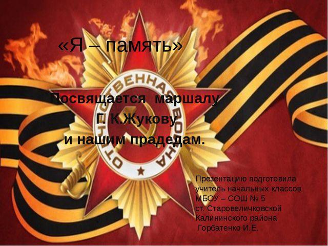 «Я – память» Посвящается маршалу Г. К.Жукову и нашим прадедам. Презентацию по...