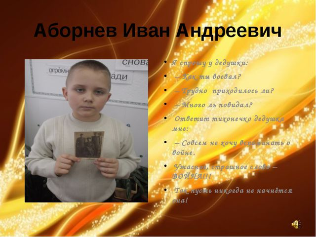 Аборнев Иван Андреевич Я спрошу у дедушки: – Как ты воевал? – Трудно приходил...