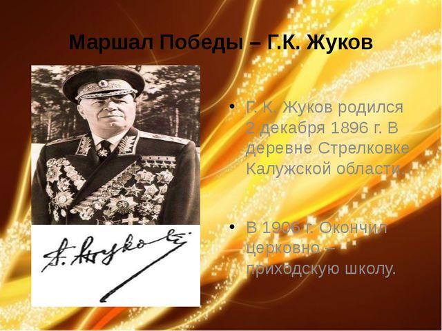 Маршал Победы – Г.К. Жуков Г. К. Жуков родился 2 декабря 1896 г. В деревне Ст...