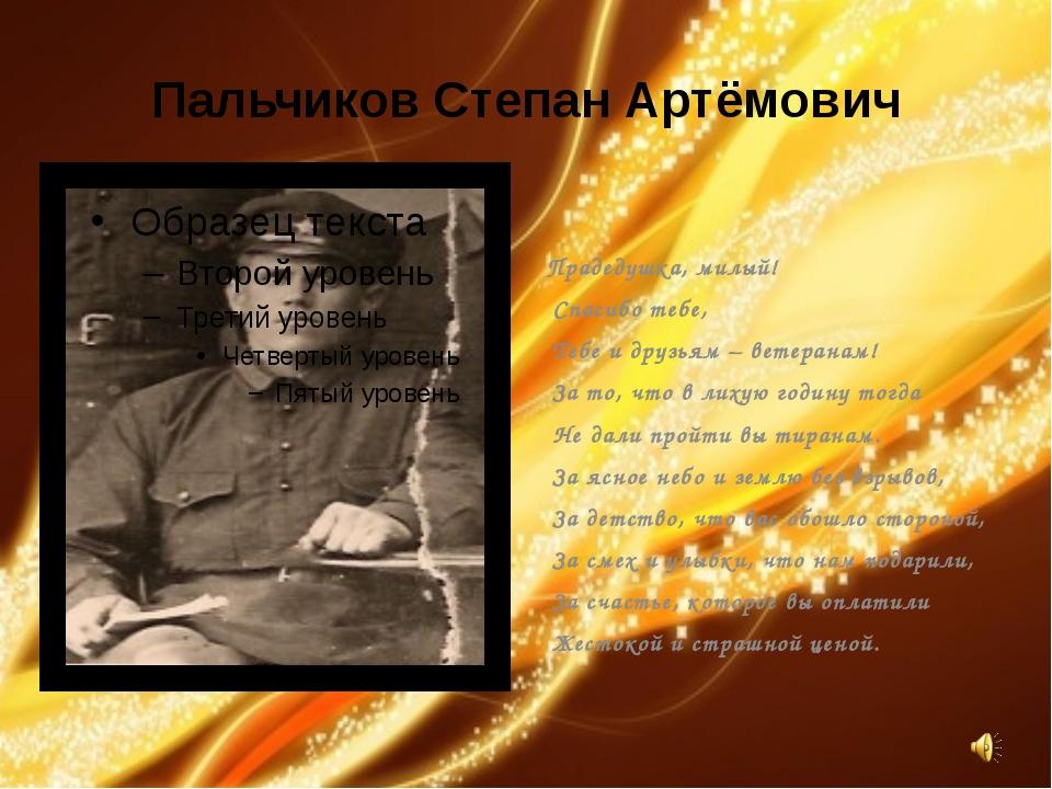 Пальчиков Степан Артёмович Прадедушка, милый! Спасибо тебе, Тебе и друзьям –...