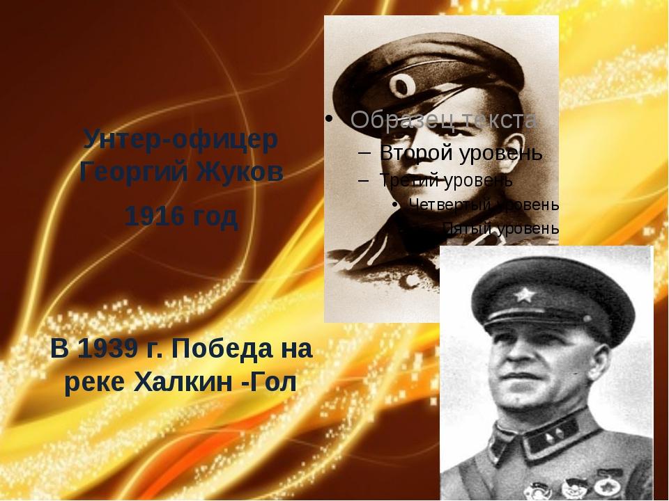 Унтер-офицер Георгий Жуков 1916 год В 1939 г. Победа на реке Халкин -Гол