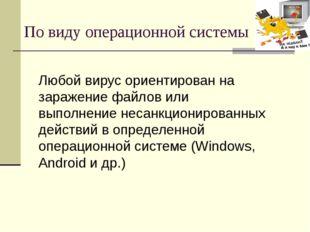 По виду операционной системы Любой вирус ориентирован на заражение файлов или