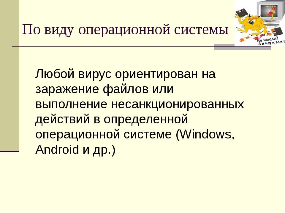 По виду операционной системы Любой вирус ориентирован на заражение файлов или...