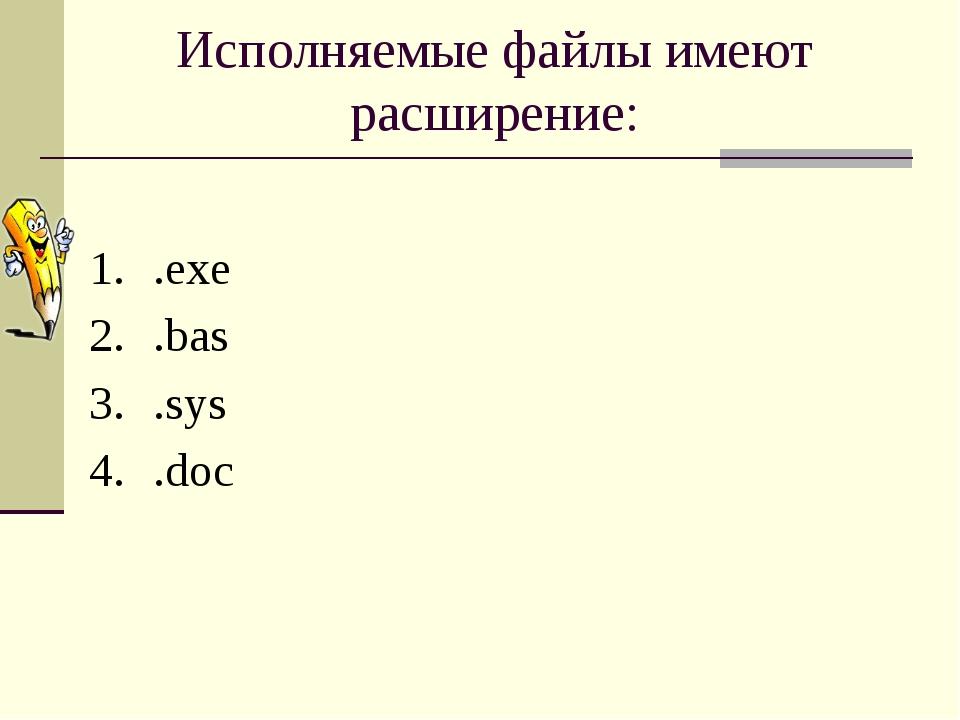Исполняемые файлы имеют расширение: .exe .bas .sys .doc