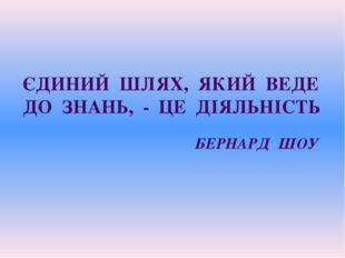 ЄДИНИЙ ШЛЯХ, ЯКИЙ ВЕДЕ ДО ЗНАНЬ, - ЦЕ ДІЯЛЬНІСТЬ БЕРНАРД ШОУ