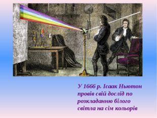 У 1666 р. Ісаак Ньютон провів свій дослід по розкладанню білого світла на сім