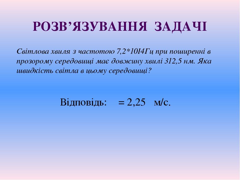 РОЗВ'ЯЗУВАННЯ ЗАДАЧІ Світлова хвиля з частотою 7,2*10І4Гц при поширенні в про...