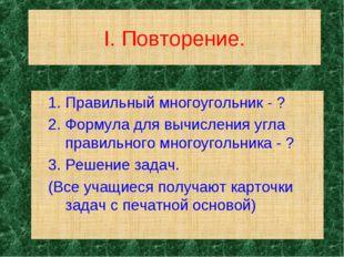 I. Повторение. 1. Правильный многоугольник - ? 2. Формула для вычисления угла