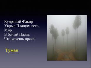 Кудрявый Факир Укрыл Плащом весь Мир. В белый Плащ, Что хочешь прячь! Туман