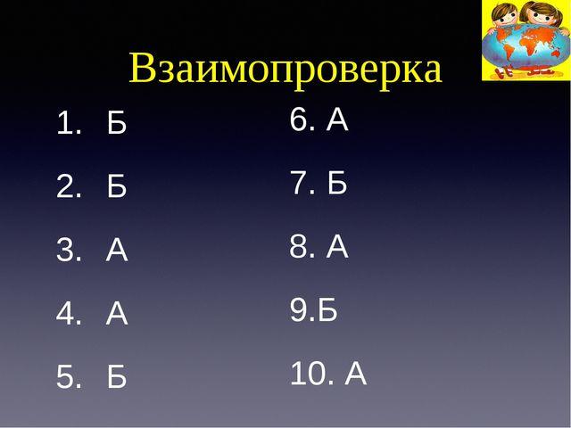 Взаимопроверка Б Б А А Б 6. А 7. Б 8. А Б А