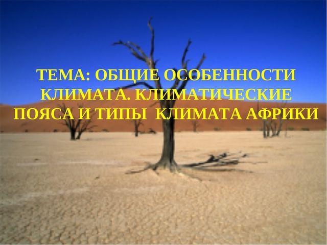 ТЕМА: ОБЩИЕ ОСОБЕННОСТИ КЛИМАТА. КЛИМАТИЧЕСКИЕ ПОЯСА И ТИПЫ КЛИМАТА АФРИКИ
