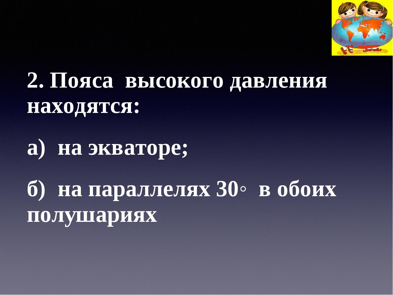 2. Пояса высокого давления находятся: а) на экваторе; б) на параллелях 30◦ в...