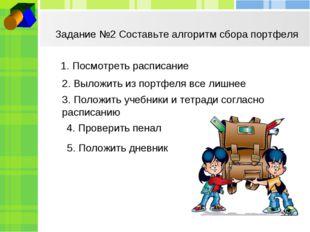 Задание №2 Составьте алгоритм сбора портфеля 1. Посмотреть расписание 2. Выло