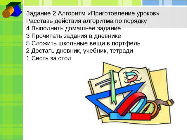 Задание 2 Алгоритм «Приготовление уроков» Расставь действия алгоритма по поря...