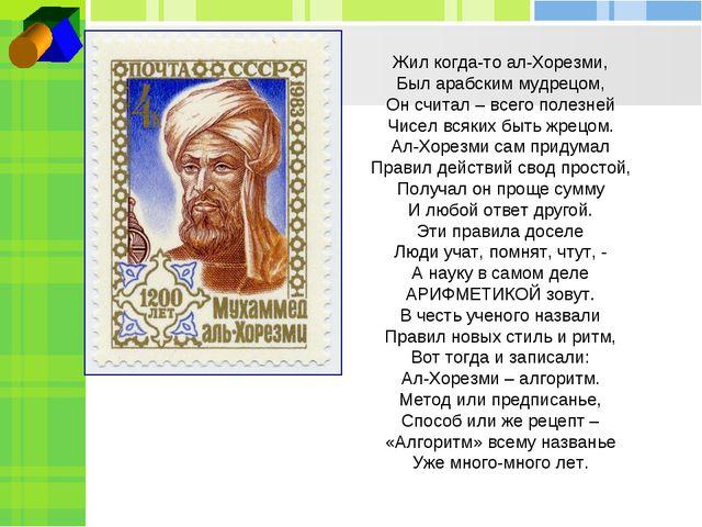 Жил когда-то ал-Хорезми, Был арабским мудрецом, Он считал – всего полезней...