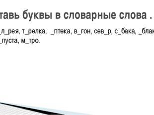 г_л_рея, т_релка, _птека, в_гон, сев_р, с_бака, _блако, к_пуста, м_тро. Встав