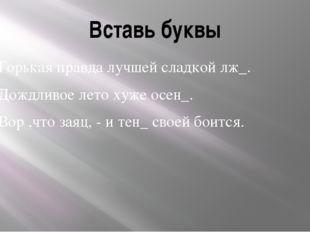 Вставь буквы Горькая правда лучшей сладкой лж_. Дождливое лето хуже осен_. Во