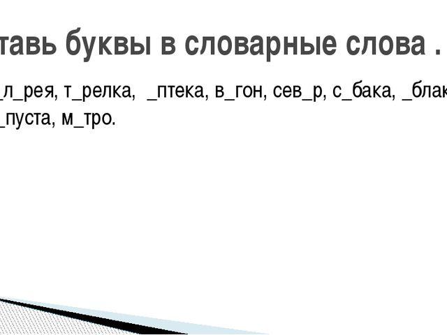 г_л_рея, т_релка, _птека, в_гон, сев_р, с_бака, _блако, к_пуста, м_тро. Встав...