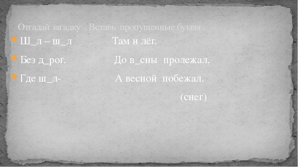 Ш_л – ш_л Там и лёг. Без д_рог. До в_сны пролежал, Где ш_л- А весной побежал....