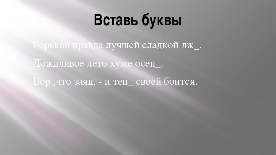 Вставь буквы Горькая правда лучшей сладкой лж_. Дождливое лето хуже осен_. Во...