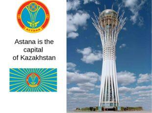 Astana is the capital of Kazakhstan