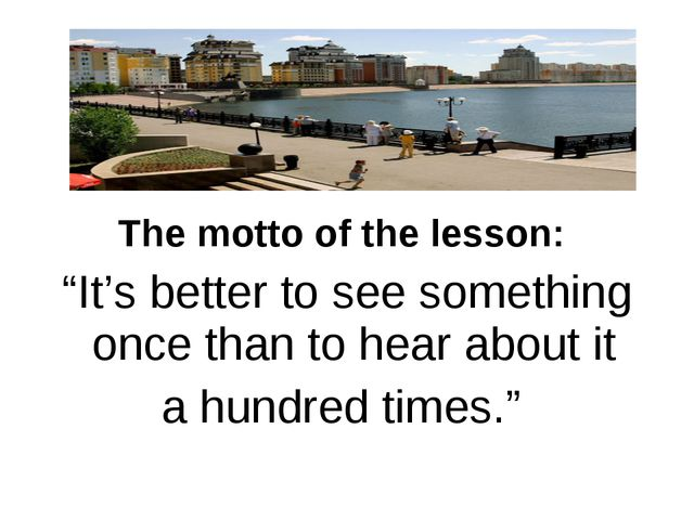 """The motto of the lesson: """"It's better to see something once than to hear abou..."""