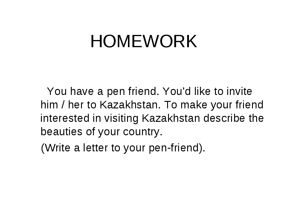 HOMEWORK You have a pen friend. You'd like to invite him / her to Kazakhstan....