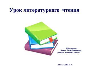 Урок литературного чтения Подготовила: Агеева Елена Николаевна , учитель нача