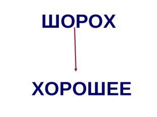 ШОРОХ ХОРОШЕЕ