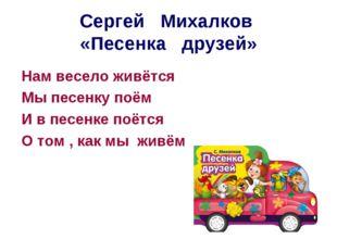 Сергей Михалков «Песенка друзей» Нам весело живётся Мы песенку поём И в песен
