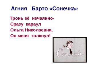Агния Барто «Сонечка» Тронь её нечаянно- Сразу караул Ольга Николаевна, Он ме