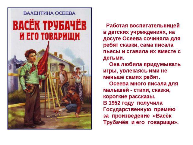 Работая воспитательницей в детских учреждениях, на досуге Осеева сочиняла дл...