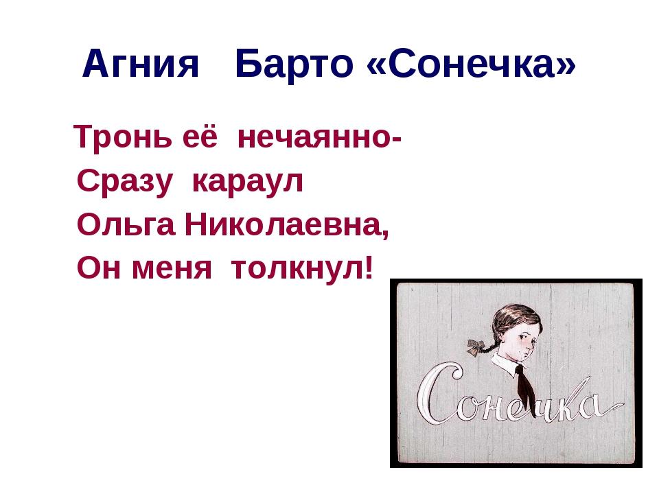 Агния Барто «Сонечка» Тронь её нечаянно- Сразу караул Ольга Николаевна, Он ме...