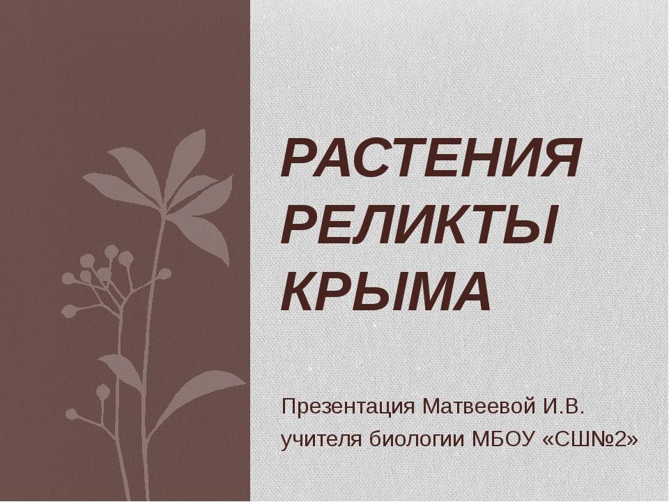 Презентация Матвеевой И.В. учителя биологии МБОУ «СШ№2» РАСТЕНИЯ РЕЛИКТЫ КРЫМА