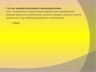 Состав административного правонарушения - этосовокупность закрепленных норм