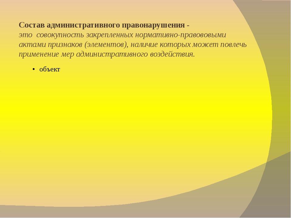 Состав административного правонарушения - этосовокупность закрепленных норм...
