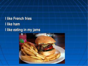 I like French fries I like ham I like eating in my jams