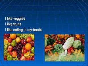 I like veggies I like fruits I like eating in my boots