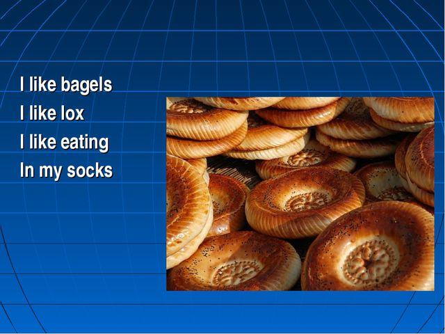 I like bagels I like lox I like eating In my socks