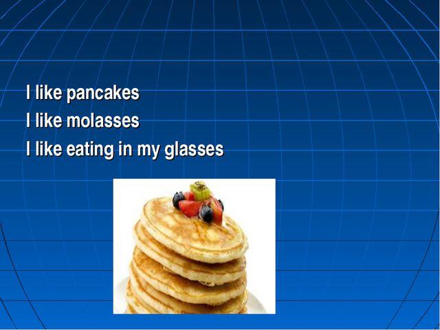 I like pancakes I like molasses I like eating in my glasses
