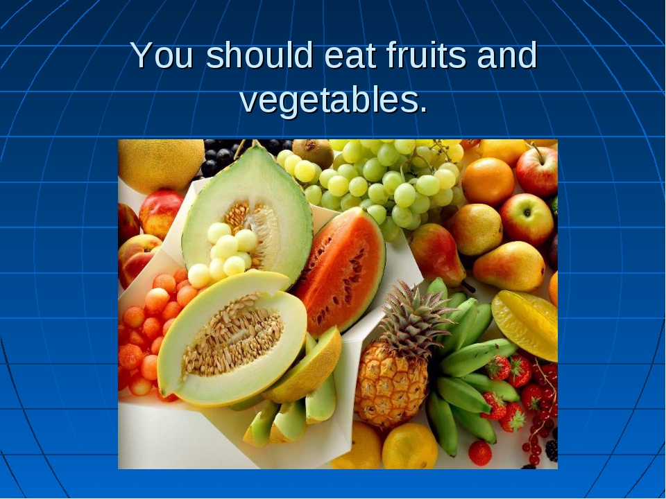 You should eat fruits and vegetables.