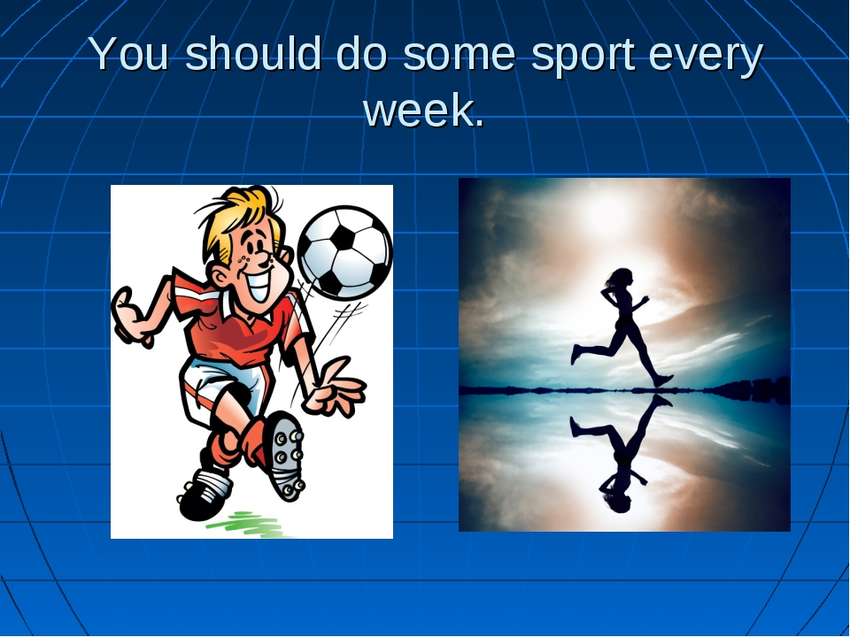 You should do some sport every week.