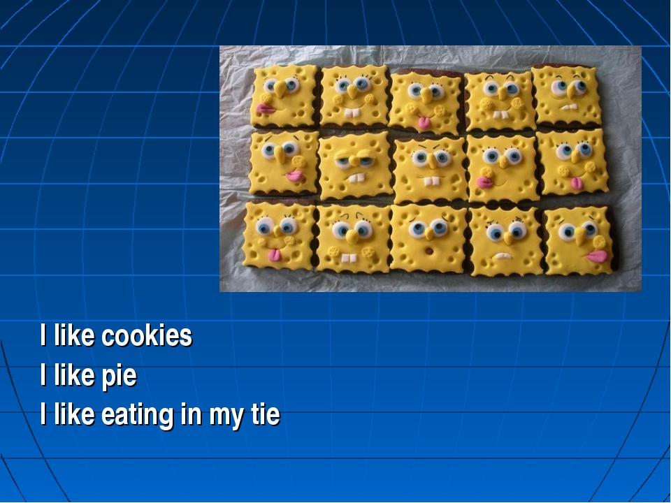 I like cookies I like pie I like eating in my tie