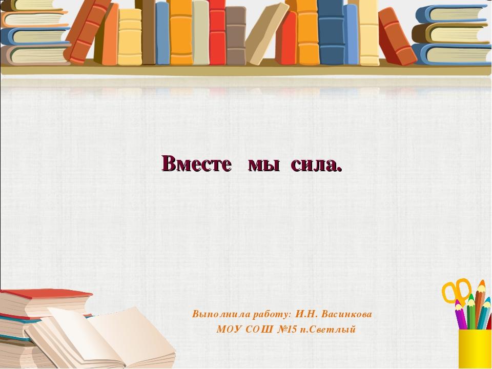 Вместе мы сила. Выполнила работу: И.Н. Васинкова МОУ СОШ №15 п.Светлый
