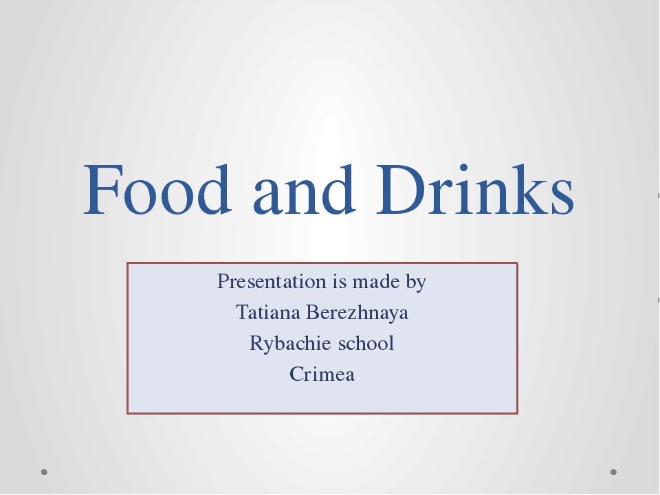 Food and Drinks Presentation is made by Tatiana Berezhnaya Rybachie school Cr...