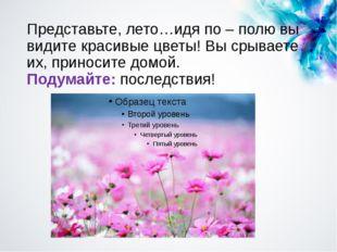 Представьте, лето…идя по – полю вы видите красивые цветы! Вы срываете их, при