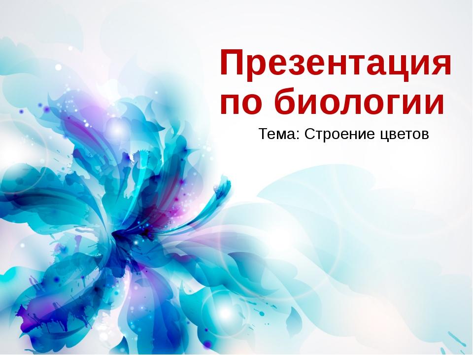 Презентация по биологии Тема: Строение цветов