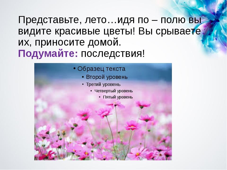 Представьте, лето…идя по – полю вы видите красивые цветы! Вы срываете их, при...