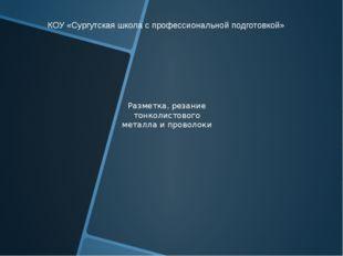 Разметка, резание тонколистового металла и проволоки КОУ «Сургутская школа с